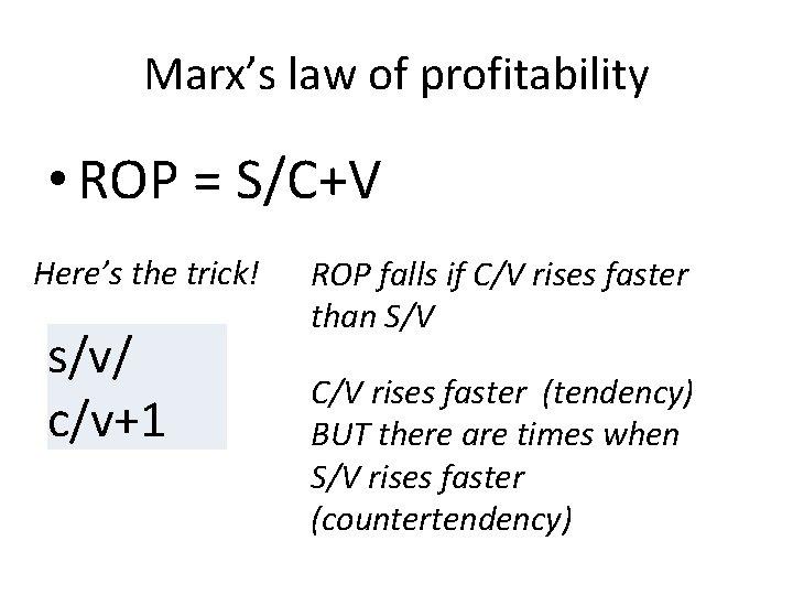 Marx's law of profitability • ROP = S/C+V Here's the trick! s/v/ c/v+1 ROP