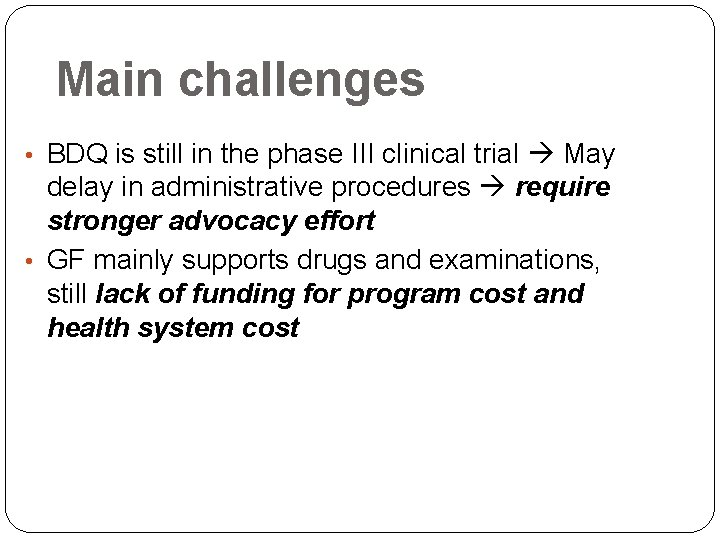 Main challenges • BDQ is still in the phase III clinical trial May delay