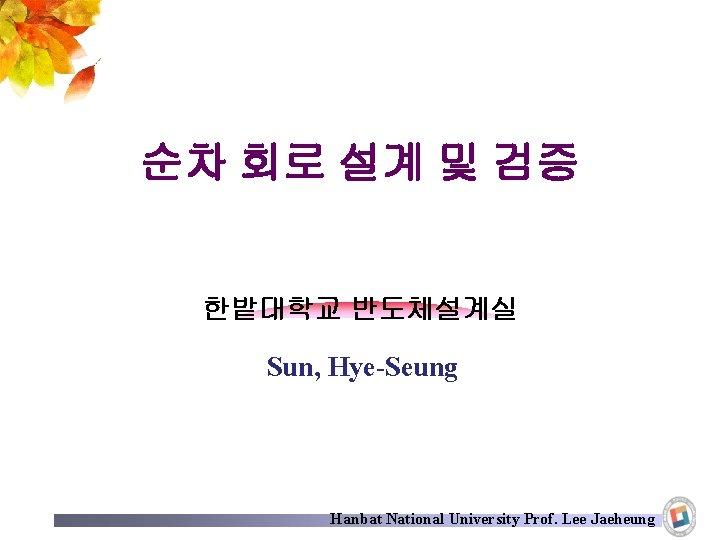 순차 회로 설계 및 검증 한밭대학교 반도체설계실 Sun, Hye-Seung Hanbat National University Prof. Lee