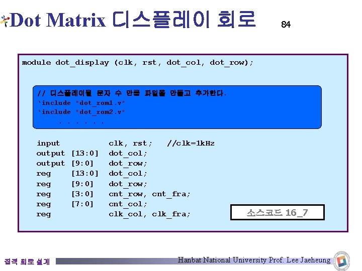 Dot Matrix 디스플레이 회로 84 module dot_display (clk, rst, dot_col, dot_row); // 디스플레이될 문자