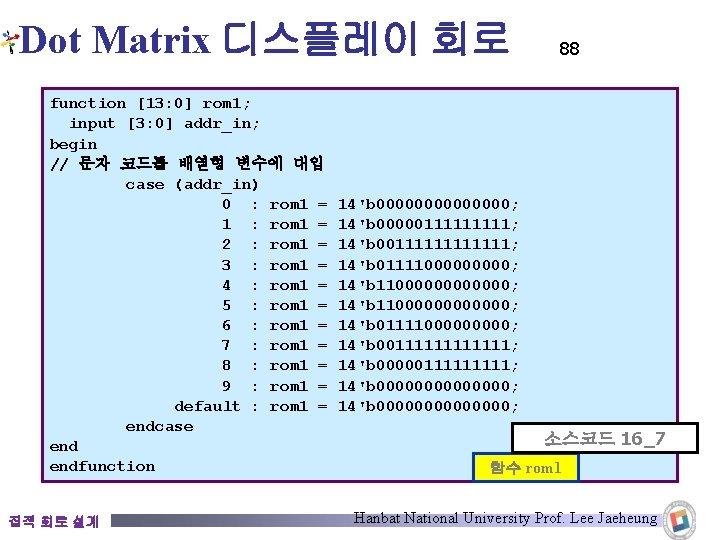 Dot Matrix 디스플레이 회로 function [13: 0] rom 1; input [3: 0] addr_in; begin