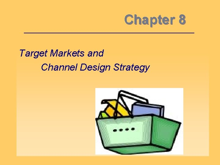 Chapter 8 Target Markets and Channel Design Strategy