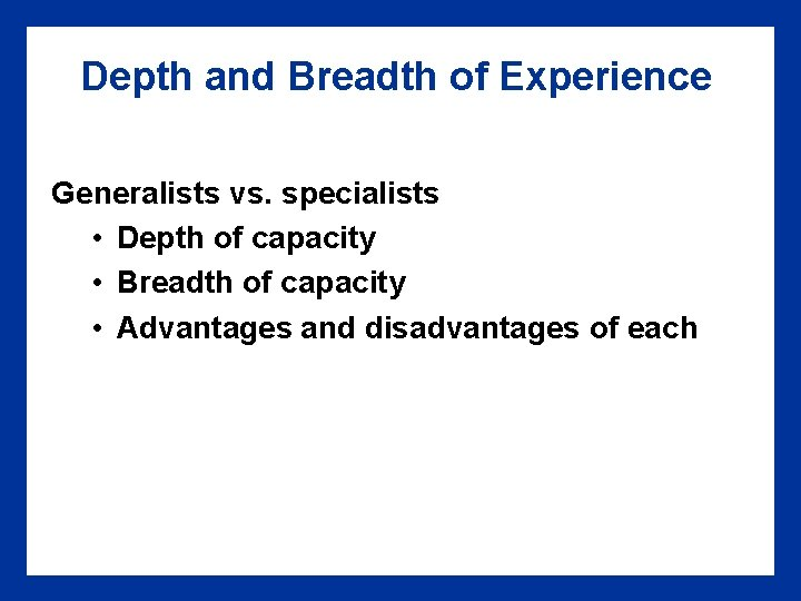 Depth and Breadth of Experience Generalists vs. specialists • Depth of capacity • Breadth