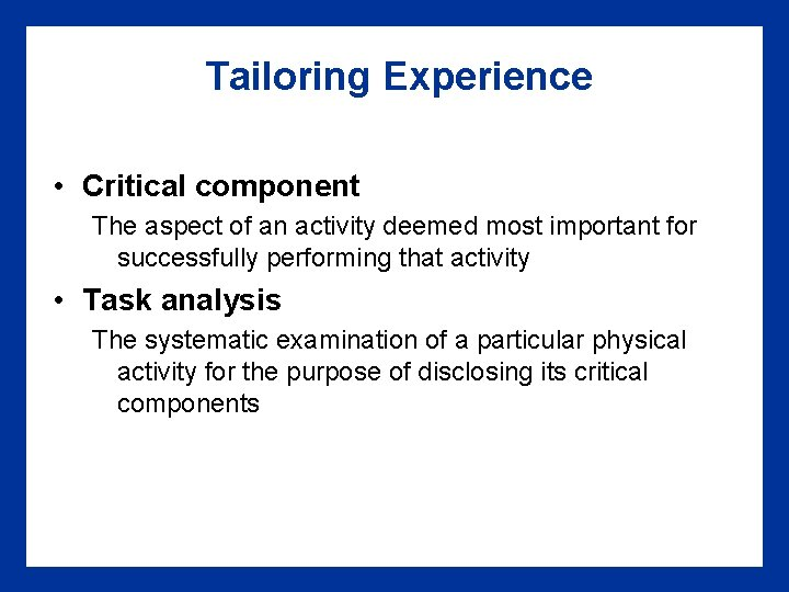 Tailoring Experience • Critical component The aspect of an activity deemed most important for