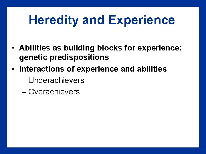 Heredity and Experience • Abilities as building blocks for experience: genetic predispositions • Interactions