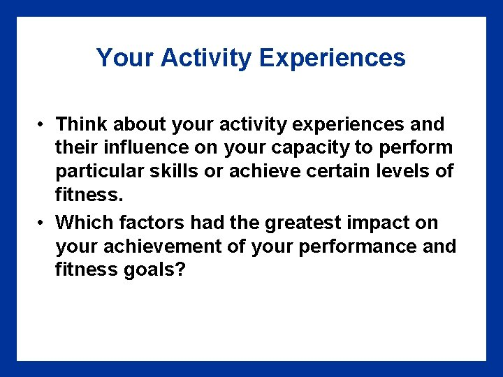 Your Activity Experiences • Think about your activity experiences and their influence on your