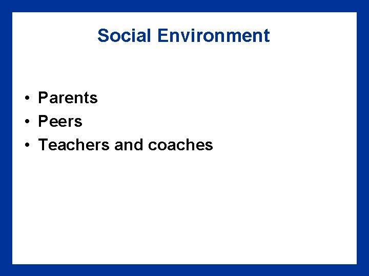 Social Environment • Parents • Peers • Teachers and coaches