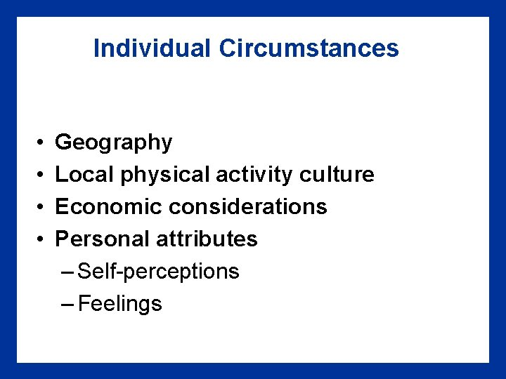 Individual Circumstances • • Geography Local physical activity culture Economic considerations Personal attributes –