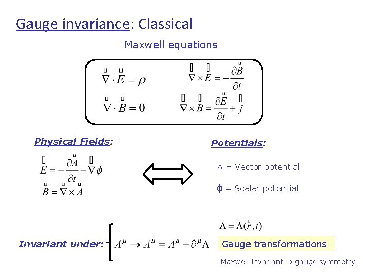Gauge invariance: Classical Maxwell equations Physical Fields: Potentials: A = Vector potential ϕ =
