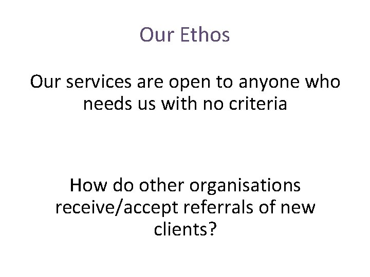Our Ethos Our services are open to anyone who needs us with no criteria