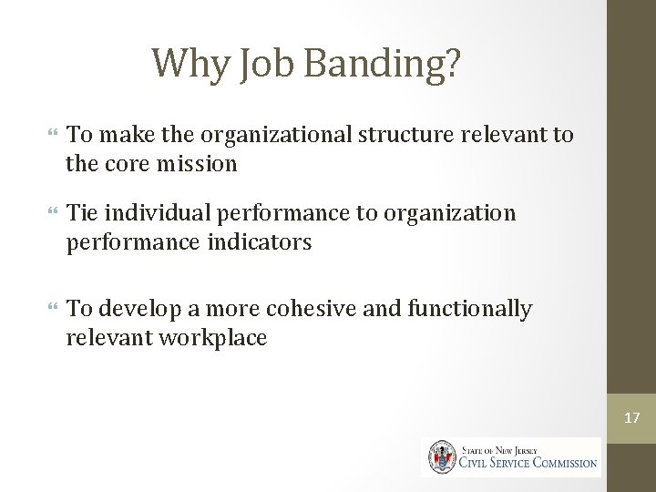 Why Job Banding? To make the organizational structure relevant to the core mission Tie