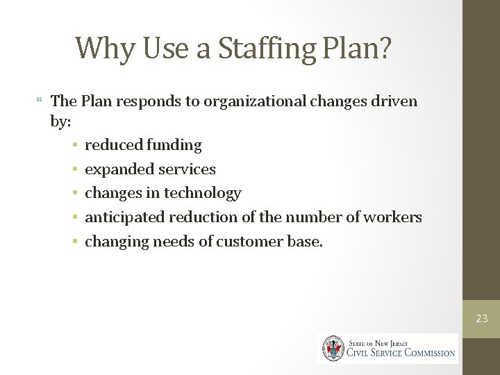 Why Use a Staffing Plan? The Plan responds to organizational changes driven by: •