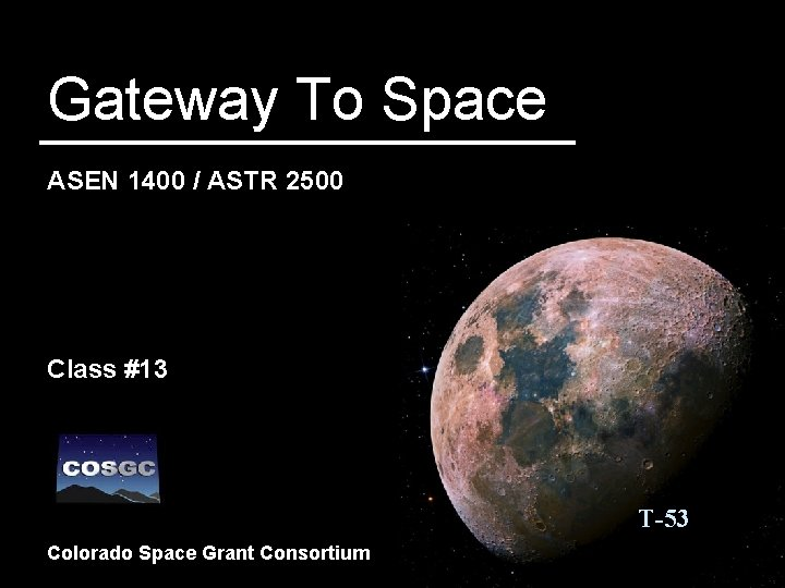 Gateway To Space ASEN 1400 / ASTR 2500 Class #13 T-53 Colorado Space Grant