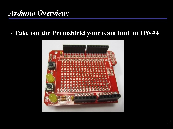 Arduino Overview: - Take out the Protoshield your team built in HW#4 12