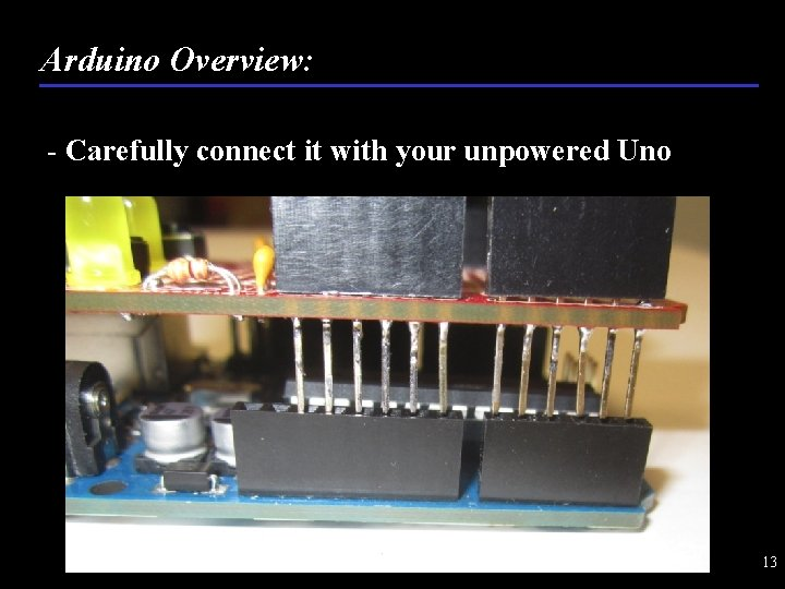Arduino Overview: - Carefully connect it with your unpowered Uno 13