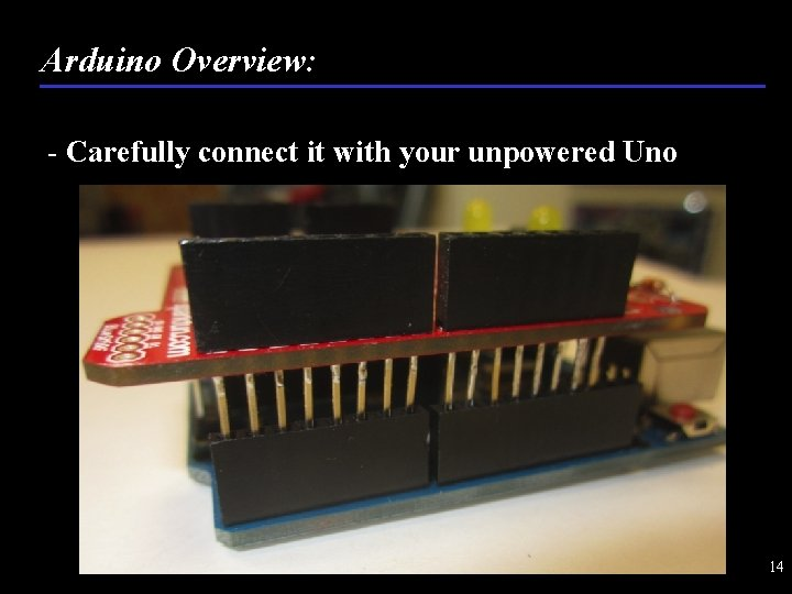 Arduino Overview: - Carefully connect it with your unpowered Uno 14