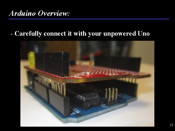 Arduino Overview: - Carefully connect it with your unpowered Uno 15