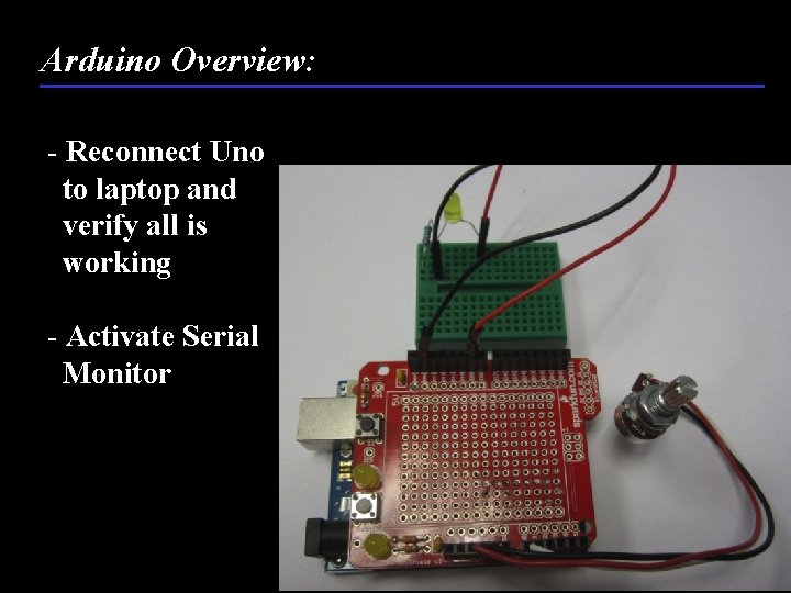 Arduino Overview: - Reconnect Uno to laptop and verify all is working - Activate
