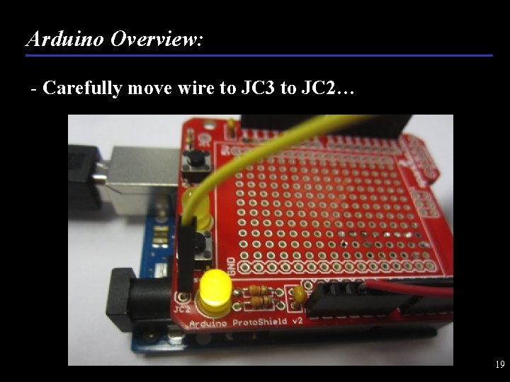 Arduino Overview: - Carefully move wire to JC 3 to JC 2… 19
