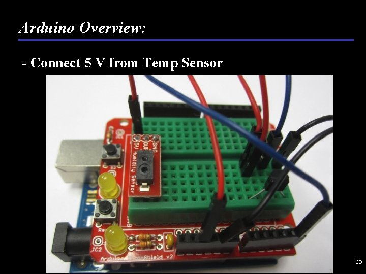 Arduino Overview: - Connect 5 V from Temp Sensor 35