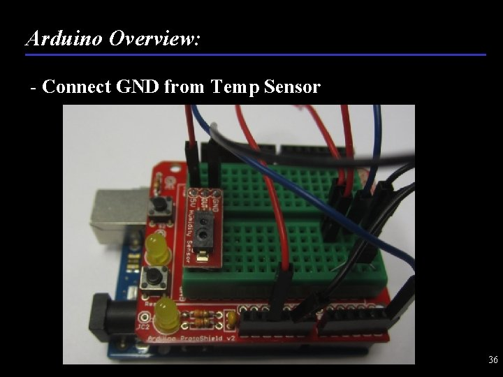 Arduino Overview: - Connect GND from Temp Sensor 36