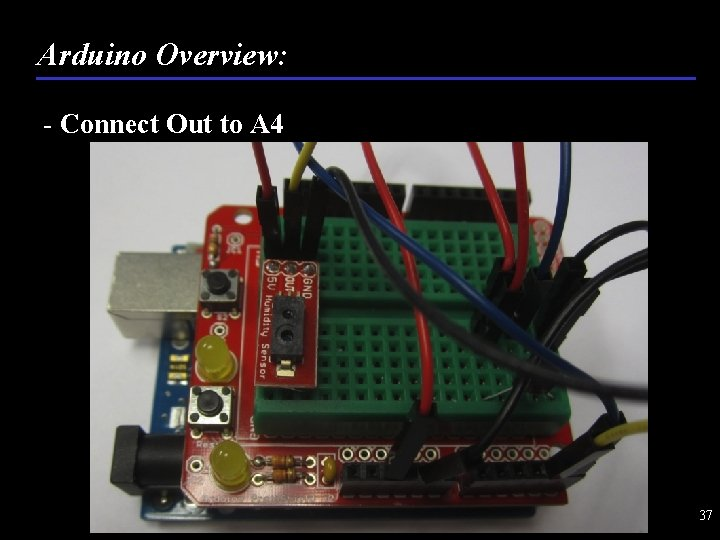 Arduino Overview: - Connect Out to A 4 37