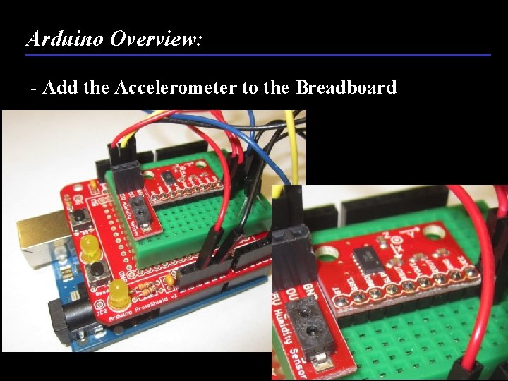 Arduino Overview: - Add the Accelerometer to the Breadboard 44