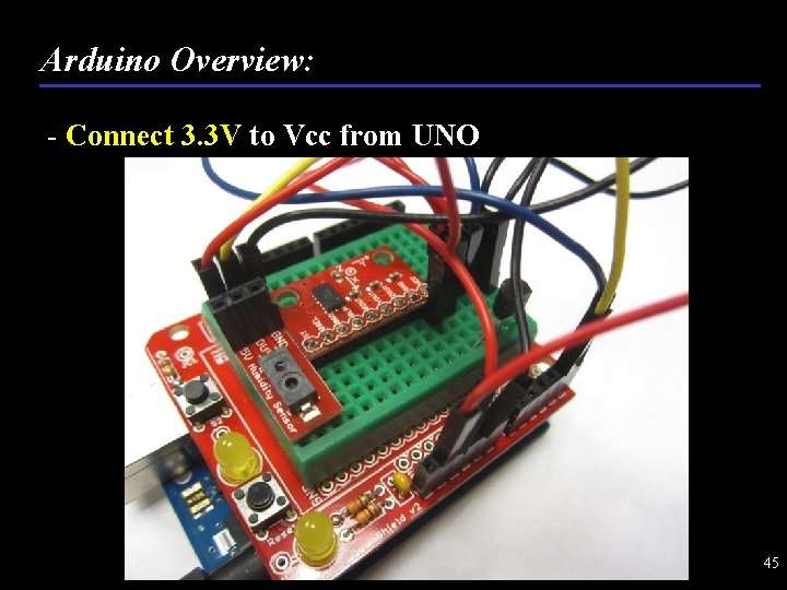 Arduino Overview: - Connect 3. 3 V to Vcc from UNO 45