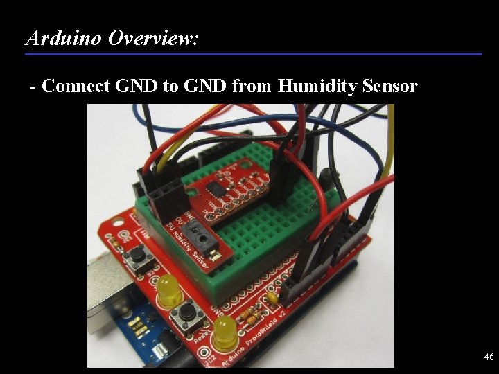 Arduino Overview: - Connect GND to GND from Humidity Sensor 46