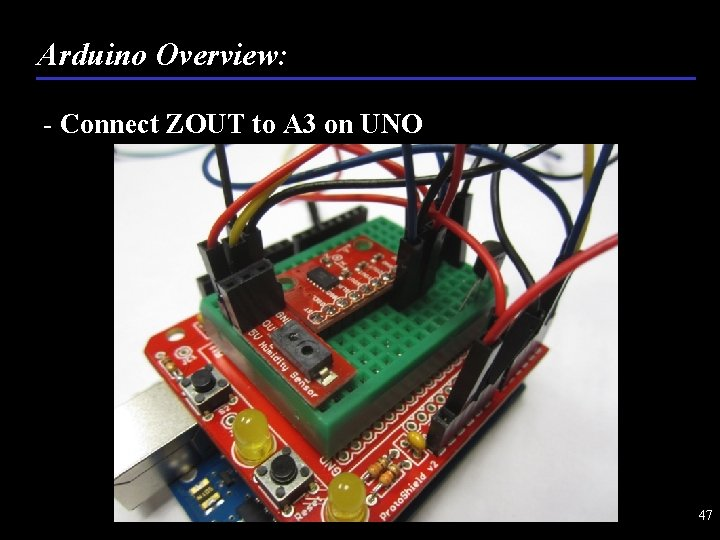 Arduino Overview: - Connect ZOUT to A 3 on UNO 47