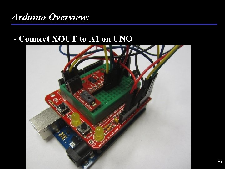 Arduino Overview: - Connect XOUT to A 1 on UNO 49