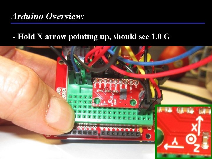 Arduino Overview: - Hold X arrow pointing up, should see 1. 0 G 62
