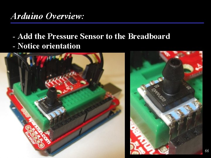 Arduino Overview: - Add the Pressure Sensor to the Breadboard - Notice orientation 66