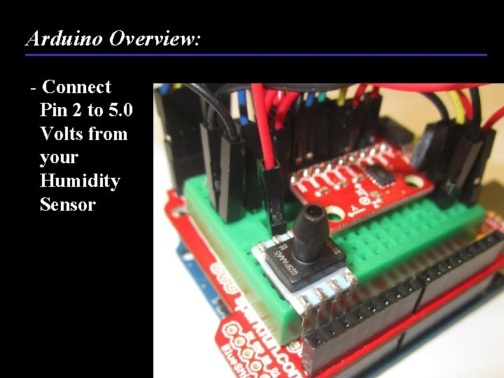 Arduino Overview: - Connect Pin 2 to 5. 0 Volts from your Humidity Sensor