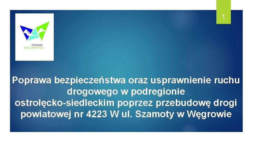 1 Poprawa bezpieczeństwa oraz usprawnienie ruchu drogowego w podregionie ostrołęcko-siedleckim poprzez przebudowę drogi powiatowej