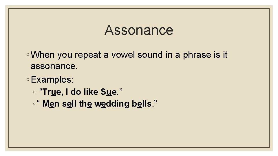 Assonance ◦ When you repeat a vowel sound in a phrase is it assonance.