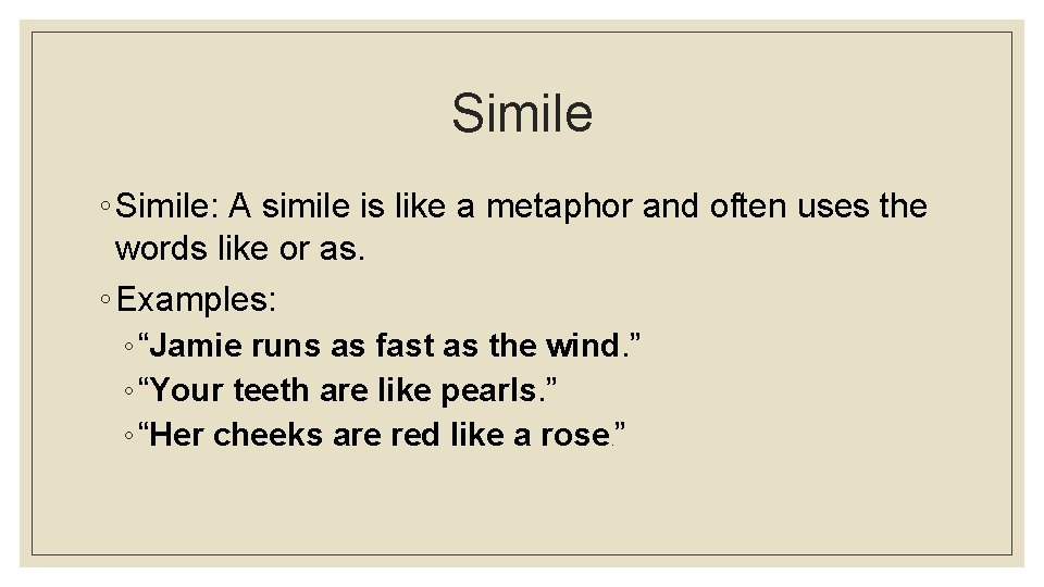 Simile ◦ Simile: A simile is like a metaphor and often uses the words