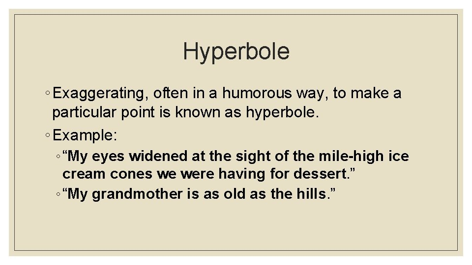 Hyperbole ◦ Exaggerating, often in a humorous way, to make a particular point is