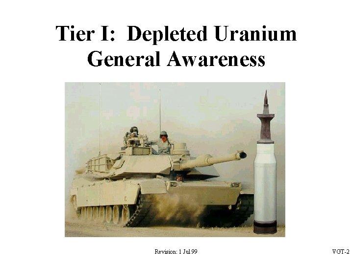 Tier I: Depleted Uranium General Awareness Revision: 1 Jul 99 VGT-2