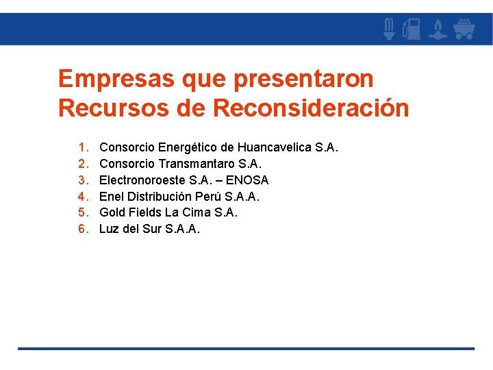 Empresas que presentaron Recursos de Reconsideración 1. 2. 3. 4. 5. 6. Consorcio Energético