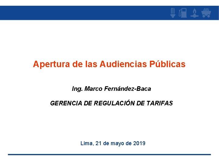 Apertura de las Audiencias Públicas Ing. Marco Fernández-Baca GERENCIA DE REGULACIÓN DE TARIFAS Lima,