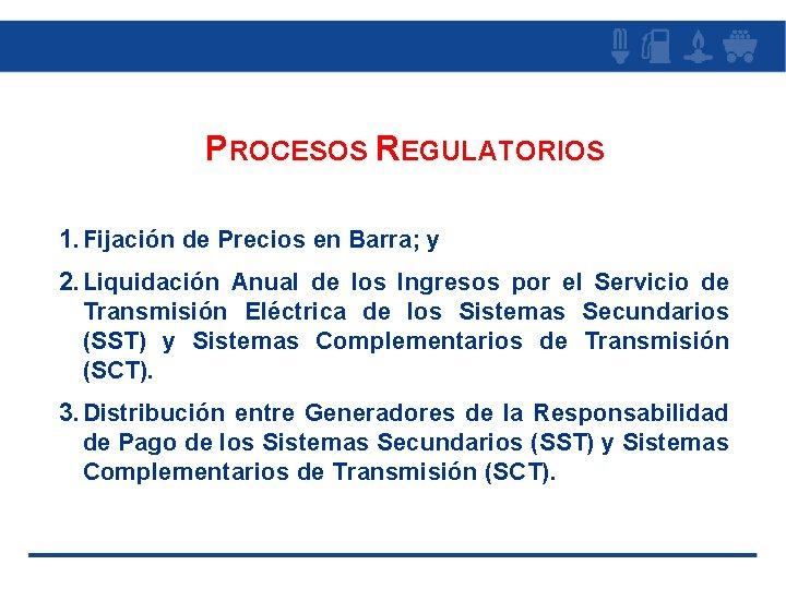 PROCESOS REGULATORIOS 1. Fijación de Precios en Barra; y 2. Liquidación Anual de los