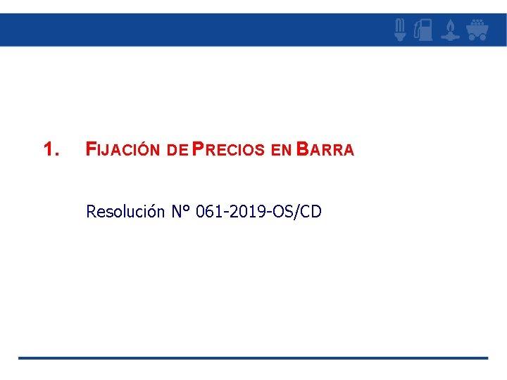 1. FIJACIÓN DE PRECIOS EN BARRA Resolución N° 061 -2019 -OS/CD