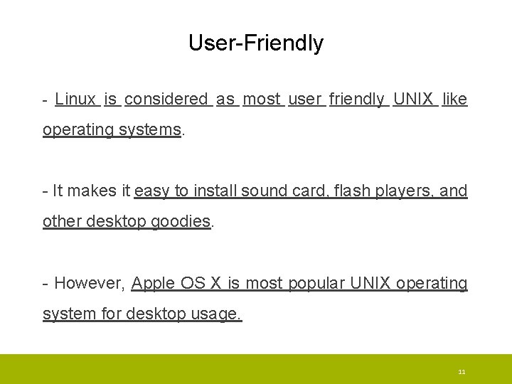 User-Friendly - Linux is considered as most user friendly UNIX like operating systems. -