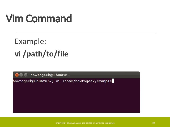 Vim Command Example: vi /path/to/file CREATED BY DR. NAJLA ALNABHAN EDITED BY MAYSOON ALDUWAIS