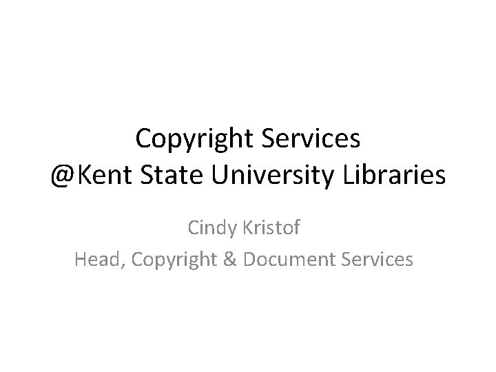 Copyright Services @Kent State University Libraries Cindy Kristof Head, Copyright & Document Services