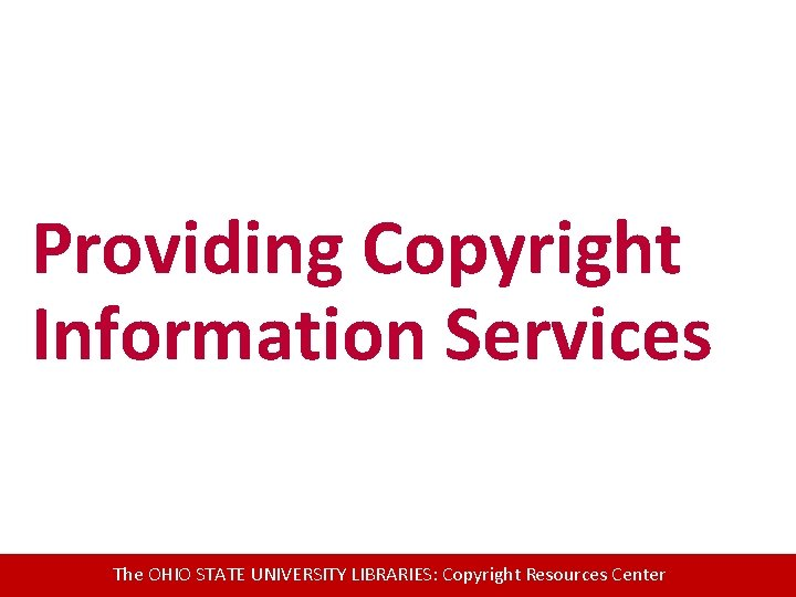 Providing Copyright Information Services The OHIO STATE UNIVERSITY LIBRARIES: Copyright Resources Center