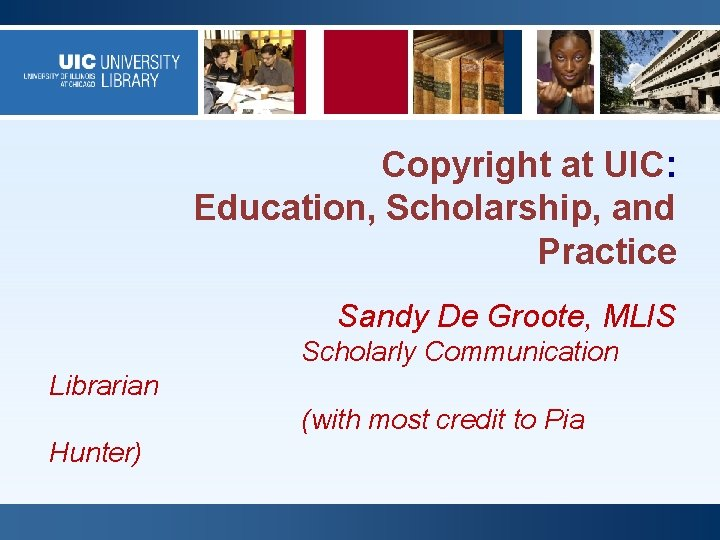 Copyright at UIC: Education, Scholarship, and Practice Sandy De Groote, MLIS Scholarly Communication Librarian