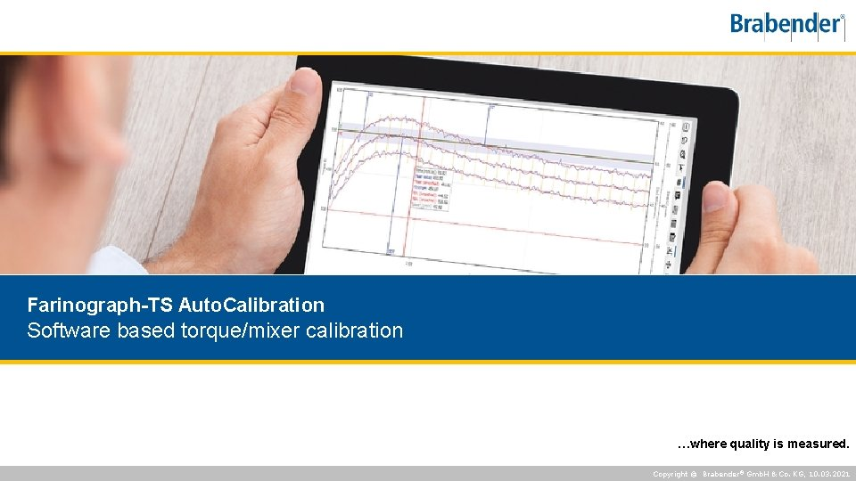 Farinograph-TS Auto. Calibration Software based torque/mixer calibration …where quality is measured. Copyright © Brabender®