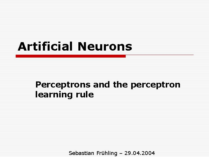 Artificial Neurons Perceptrons and the perceptron learning rule Sebastian Frühling – 29. 04. 2004